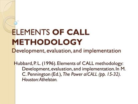 ELEMENTS OF CALL METHODOLOGY Development, evaluation, and implementation Hubbard, P. L. (1996). Elements of CALL methodology: Development, evaluation,