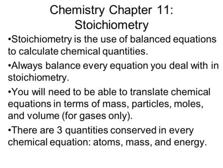 Chemistry Chapter 11: Stoichiometry Stoichiometry is the use of balanced equations to calculate chemical quantities. Always balance every equation you.