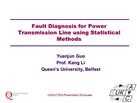 Univ logo Fault Diagnosis for Power Transmission Line using Statistical Methods Yuanjun Guo Prof. Kang Li Queen's University, Belfast UKACC PhD Presentation.