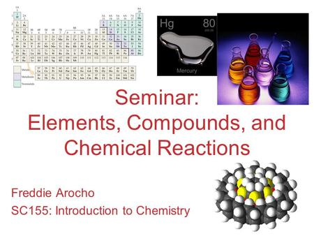 Seminar: Elements, Compounds, and Chemical Reactions Freddie Arocho SC155: Introduction to Chemistry.