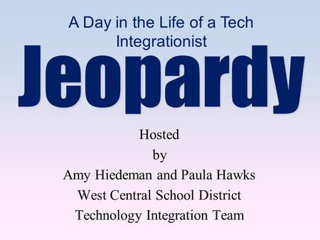Hosted by Amy Hiedeman and Paula Hawks West Central School District Technology Integration Team Jeopardy A Day in the Life of a Tech Integrationist.