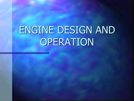 ENGINE DESIGN AND OPERATION. ENGINE CLASSIFICATIONS n VALVE ARRANGEMENT n CAMSHAFT LOCATION n IGNITION TYPE n CYLINDER ARRANGEMENT n NUMBER OF CYLINDERS.