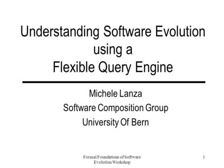 Formal Foundations of Software Evolution Workshop 1 Understanding Software Evolution using a Flexible Query Engine Michele Lanza Software Composition Group.