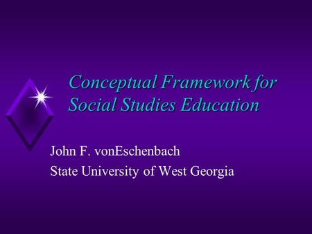 Conceptual Framework for Social Studies Education John F. vonEschenbach State University of West Georgia.