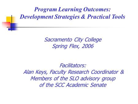 Program Learning Outcomes: Development Strategies & Practical Tools Sacramento City College Spring Flex, 2006 Facilitators: Alan Keys, Faculty Research.