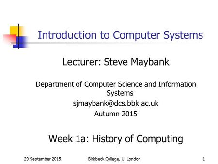 29 September 2015Birkbeck College, U. London1 Introduction to Computer Systems Lecturer: Steve Maybank Department of Computer Science and Information Systems.