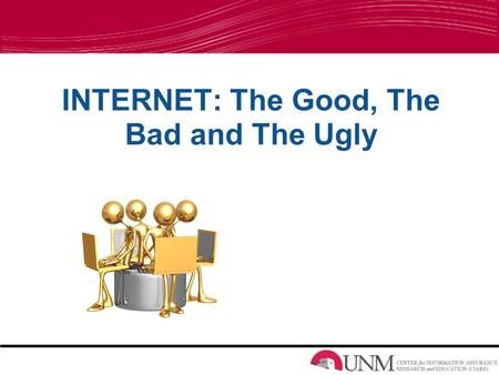 INTERNET: The Good, The Bad and The Ugly. A Better You A Funner You A More Knowledgeable You A Popular You A More Efficient You Good Things.