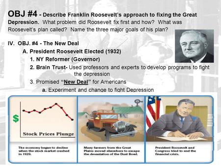 OBJ #4 - Describe Franklin Roosevelt's approach to fixing the Great Depression. What problem did Roosevelt fix first and how? What was Roosevelt's plan.