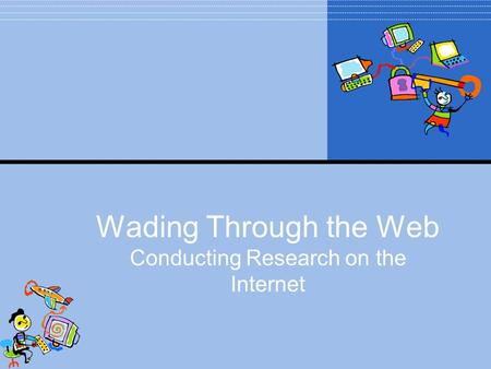 Wading Through the Web Conducting Research on the Internet.