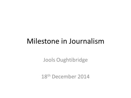 Milestone in Journalism Jools Oughtibridge 18 th December 2014.
