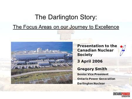The Darlington Story: The Focus Areas on our Journey to Excellence Gregory Smith Senior Vice President Ontario Power Generation Darlington Nuclear Presentation.