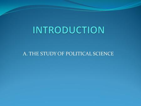 A. THE STUDY OF POLITICAL SCIENCE. Course Description Meaning of political science State I.R and F.P Ideologies.