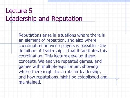 Lecture 5 Leadership and Reputation Reputations arise in situations where there is an element of repetition, and also where coordination between players.