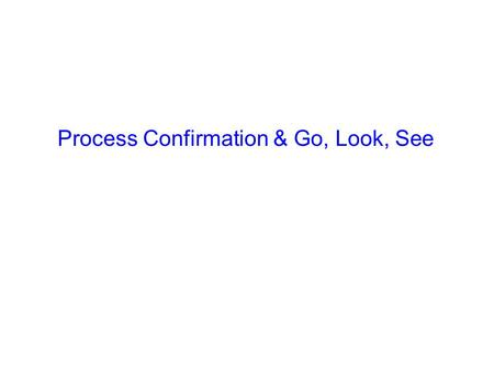 Process Confirmation & Go, Look, See. Agenda Introduction to Process Confirmation The Format Completion Example Deliverable Go, Look, See 'T' card system.