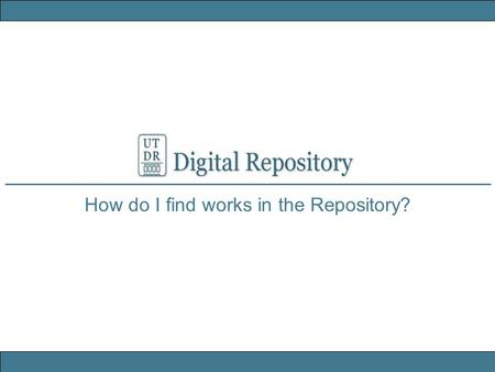 How do I find works in the Repository?. University of Texas Libraries UT DR Digital Repository Search in the Repository Keyword search from the Repository.