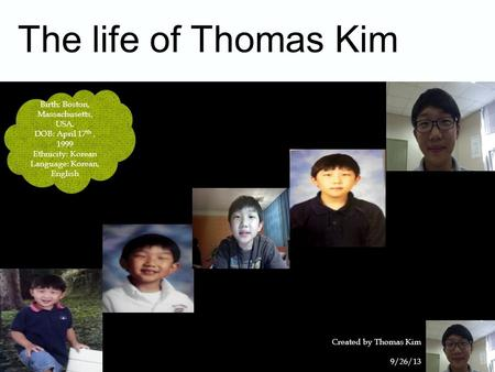 The life of Thomas Kim 9/26/13 Created by Thomas Kim 1 Birth: Boston, Massachusetts, USA. DOB: April 17 th, 1999 Ethnicity: Korean Language: Korean, English.