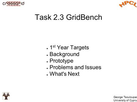 George Tsouloupas University of Cyprus Task 2.3 GridBench ● 1 st Year Targets ● Background ● Prototype ● Problems and Issues ● What's Next.
