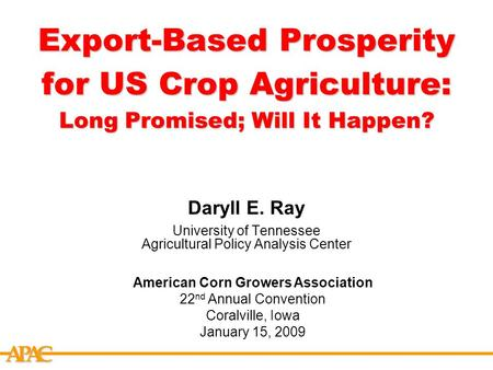 APCA Export-Based Prosperity for US Crop Agriculture: Long Promised; Will It Happen? Daryll E. Ray University of Tennessee Agricultural Policy Analysis.
