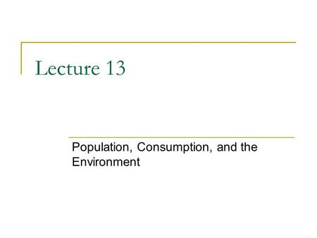 Lecture 13 Population, Consumption, and the Environment.