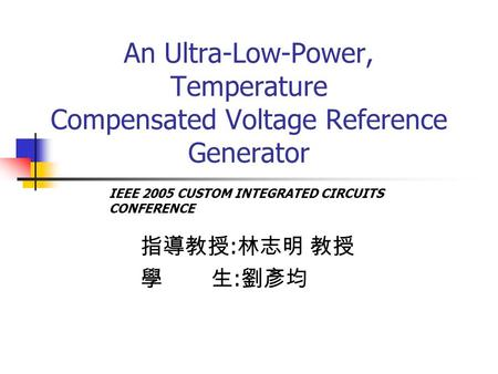 An Ultra-Low-Power, Temperature Compensated Voltage Reference Generator 指導教授 : 林志明 教授 學 生 : 劉彥均 IEEE 2005 CUSTOM INTEGRATED CIRCUITS CONFERENCE.