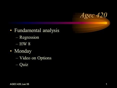 AGEC 420, Lec 351 Agec 420 Fundamental analysis –Regression –HW 8 Monday –Video on Options –Quiz.