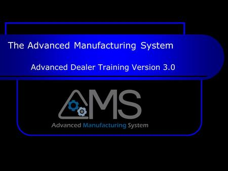 The Advanced Manufacturing System Advanced Dealer Training Version 3.0.