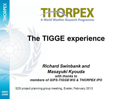 The TIGGE experience Richard Swinbank and Masayuki Kyouda with thanks to members of GIFS-TIGGE WG & THORPEX IPO S2S project planning group meeting, Exeter,