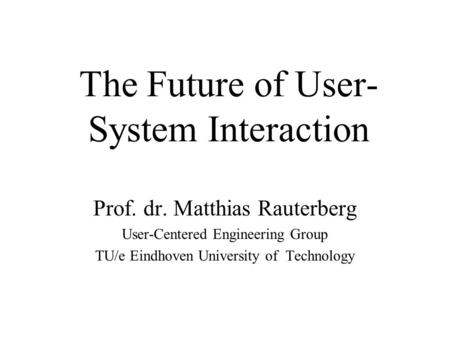 The Future of User- System Interaction Prof. dr. Matthias Rauterberg User-Centered Engineering Group TU/e Eindhoven University of Technology.