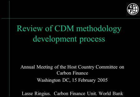 Review of CDM methodology development process Annual Meeting of the Host Country Committee on Carbon Finance Washington DC, 15 February 2005 Lasse Ringius.