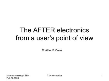 The AFTER electronics from a user's point of view D. Attié, P. Colas Mamma meeting,CERN Feb.18 2009 1T2K electronics.