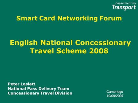 Smart Card Networking Forum English National Concessionary Travel Scheme 2008 Peter Laslett National Pass Delivery Team Concessionary Travel Division Cambridge.