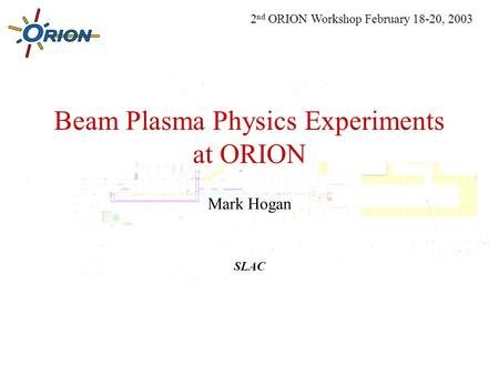 Beam Plasma Physics Experiments at ORION Mark Hogan SLAC 2 nd ORION Workshop February 18-20, 2003.