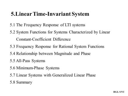 BGL/SNU 5.Linear Time-Invariant System 5.1 The Frequency Response of LTI systems 5.2 System Functions for Systems Characterized by Linear Constant-Coefficient.