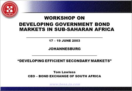 WORKSHOP ON DEVELOPING GOVERNMENT BOND MARKETS IN SUB-SAHARAN AFRICA ________________________________ 17 – 19 JUNE 2003 JOHANNESBURG ________________________________.