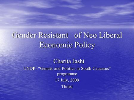 "Gender Resistant of Neo Liberal Economic Policy Charita Jashi Charita Jashi UNDP- ""Gender and Politics in South Caucasus"" programme 17 July, 2009 Tbilisi."