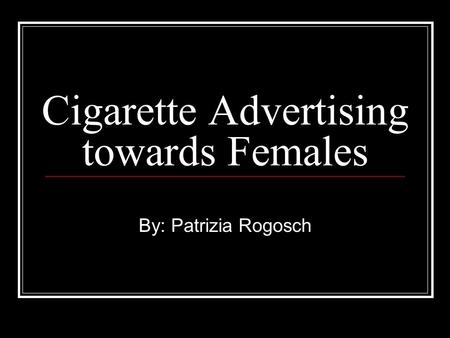 Cigarette Advertising towards Females By: Patrizia Rogosch.