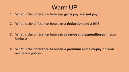 Warm UP 1.What is the difference between gross pay and net pay? 2.What is the difference between a deduction and a bill? 3.What is the difference between.