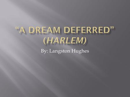 By: Langston Hughes. What happens to a dream deferred? Does it dry up like a raisin in the sun? Or fester like a sore— And then run? Does it stink like.