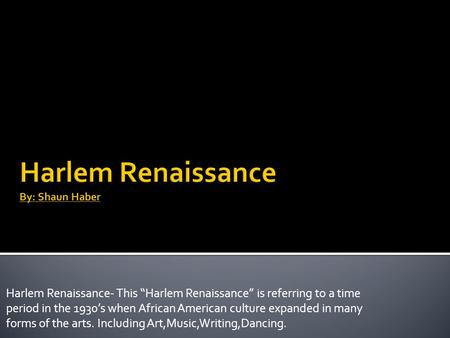 "Harlem Renaissance- This ""Harlem Renaissance"" is referring to a time period in the 1930's when African American culture expanded in many forms of the arts."