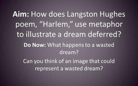 "Aim: How does Langston Hughes poem, ""Harlem,"" use metaphor to illustrate a dream deferred? Do Now: What happens to a wasted dream? Can you think of an."