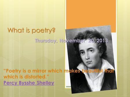 "What is poetry? Thursday, November 20, 2013 ""Poetry is a mirror which makes beautiful that which is distorted."" Percy Bysshe Shelley."