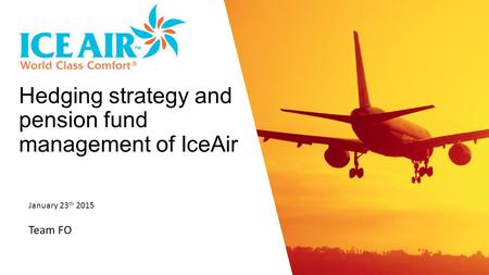 January 23 th 2015 Team FO Hedging strategy and pension fund management of IceAir.