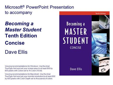 Microsoft ® PowerPoint Presentation to accompany Becoming a Master Student Tenth Edition Concise Dave Ellis Viewing recommendations for Windows: Use the.
