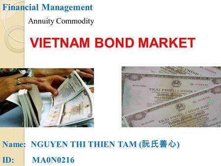 Financial Management Name: NGUYEN THI THIEN TAM ( 阮氏善心 ) ID: MA0N0216 VIETNAM BOND MARKET Annuity Commodity.