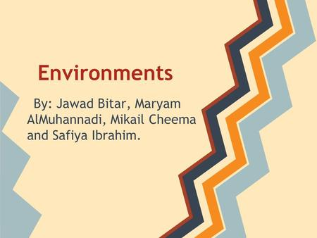 Environments By: Jawad Bitar, Maryam AlMuhannadi, Mikail Cheema and Safiya Ibrahim.