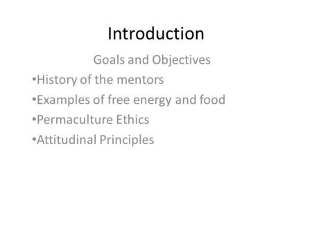 Introduction Goals and Objectives History of the mentors Examples of free energy and food Permaculture Ethics Attitudinal Principles.