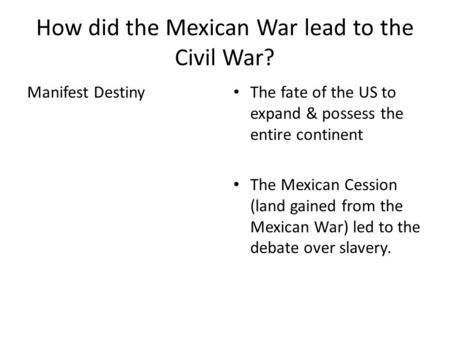 How did the Mexican War lead to the Civil War? Manifest Destiny The fate of the US to expand & possess the entire continent The Mexican Cession (land gained.