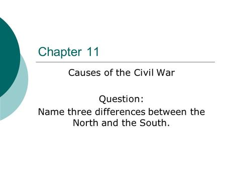 Chapter 11 Causes of the Civil War Question: Name three differences between the North and the South.