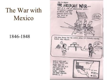 The War with Mexico 1846-1848. When the US admitted Texas to the Union, Mexico cut off all diplomatic ties w/ the US To make is worse, the US insisted.