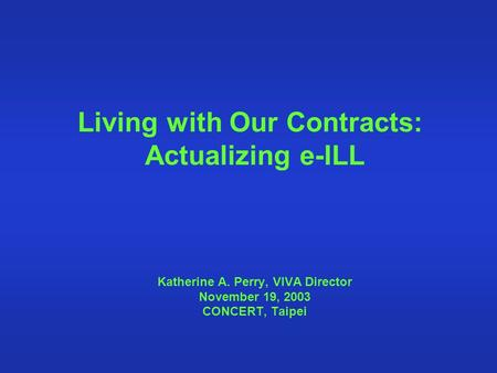 Living with Our Contracts: Actualizing e-ILL Katherine A. Perry, VIVA Director November 19, 2003 CONCERT, Taipei.